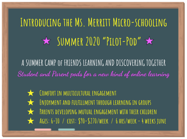 """Introducing the Ms. Merritt Micro-schooling  Summer 2020 """"Pilot-Pod""""    A SUMMER CAMP of FRIENDS LEARNING AND DISCOVERING TOGETHER Student and Parent pods for a new kind of online learning  Comfort in multicultural engagement Enjoyment and fulfillment through learning in groups Parents developing mutual engagement with their children Ages: 6-10  /  cost: $90-$270/week  /  6 hrs/week - 4 weeks June"""